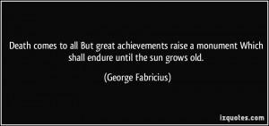 great achievements raise a monument Which shall endure until the sun ...