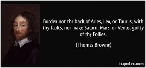 ... make Saturn, Mars, or Venus, guilty of thy Follies. - Thomas Browne