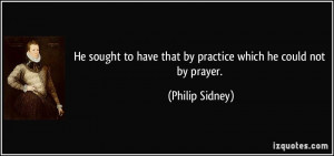 ... to have that by practice which he could not by prayer. - Philip Sidney