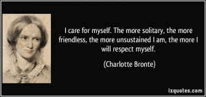 ... unsustained I am, the more I will respect myself. - Charlotte Bronte