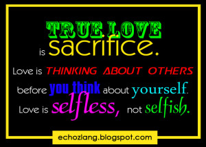 True love is sacrifice. Love is thinking about others before you think ...