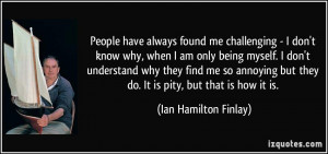 have always found me challenging - I don't know why, when I am only ...