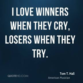 Tom T. Hall - I love winners when they cry, losers when they try.