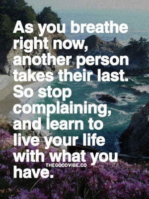 As you breathe right now, another person takes their last, so stop ...
