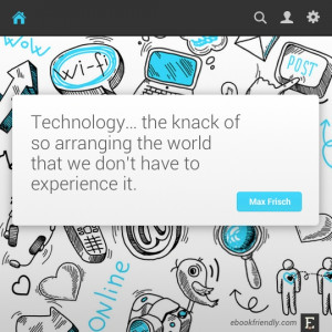 Technology… the knack of so arranging the world that we don't have ...