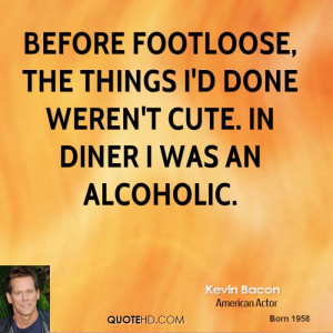 Before Footloose, the things I'd done weren't cute. In Diner I was an ...