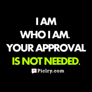 am who I am. Your approval is not needed.