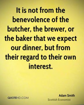 Adam Smith - It is not from the benevolence of the butcher, the brewer ...