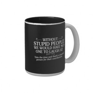 MEAN INSULTS THANK STUPID PEOPLE FOR THEIR CONTRIB COFFEE MUG