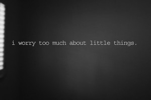 Worry Too Much About Little Things