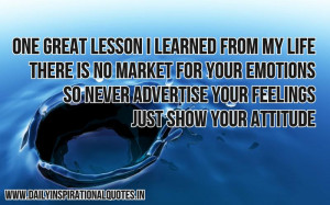 ... advertise your feelings, just show your attitude ~ Inspirational Quote