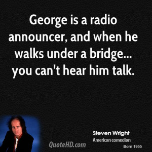 George is a radio announcer, and when he walks under a bridge... you ...