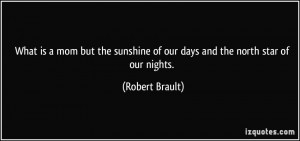 ... sunshine of our days and the north star of our nights. - Robert Brault