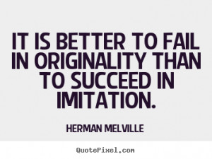 ... than to succeed in imitation. Herman Melville greatest success quotes