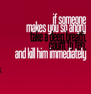 If Someone Makes You So Angry Take a Deep Breath,Count to ten and Kill ...