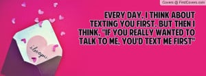 ... think, ''If you really wanted to talk to me, you'd text me first