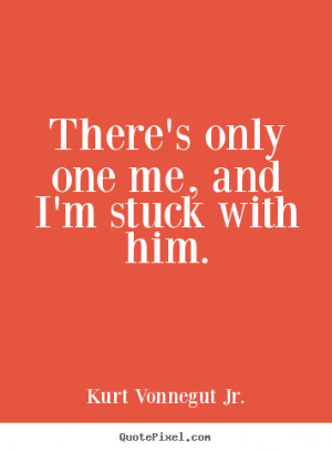 ... quotes - There's only one me, and i'm stuck with him. - Love quotes