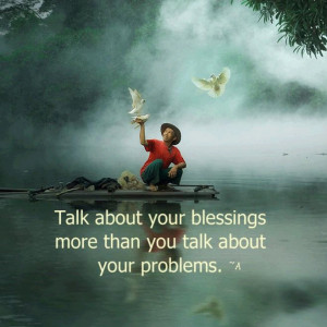 ... Talk more about your blessings than you talk about your problems