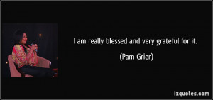 am really blessed and very grateful for it. - Pam Grier