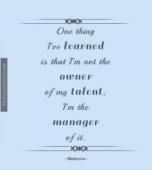 One thing I've learned is that I'm not the owner of my talent; I'm ...