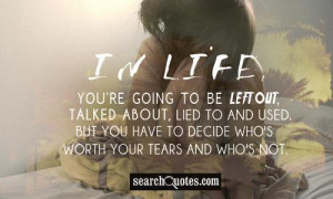 In life, you're going to be left out, talked about, lied to and used ...