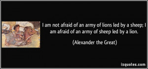 ... am afraid of an army of sheep led by a lion. - Alexander the Great