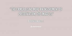 The camera is no more an instrument of preservation, the image is ...