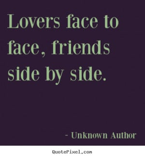 ... quotes about friendship - Lovers face to face, friends side by side
