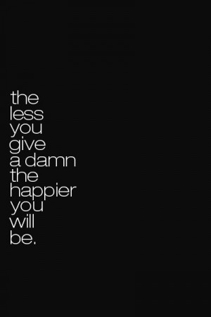 The Less You Give A Damn The Happier