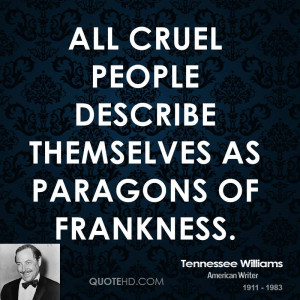 All cruel people describe themselves as paragons of frankness.