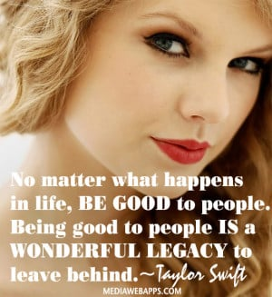 in life, be good to people. Being good to people is a wonderful legacy ...