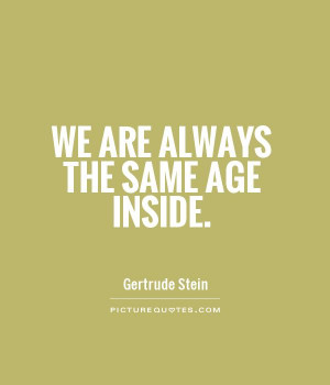 We are always the same age inside. Picture Quote #1