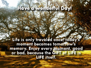 ... Enjoy every moment, good or bad, because the GIFT of LIFE is LIFE