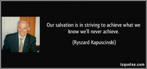 salvation is in striving to achieve what we know we'll never achieve ...