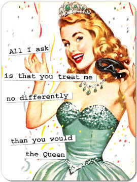 All I askis that you treat meno differentlythan you wouldthe Queen