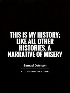 This is my history; like all other histories, a narrative of misery