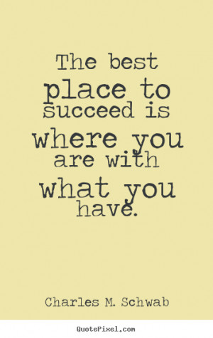 Charles M. Schwab photo quotes - The best place to succeed is where ...