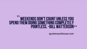 Weekends don't count unless you spend them doing something completely ...