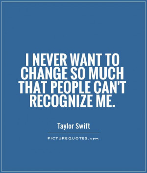 ... want to change so much that people can't recognize me Picture Quote #1