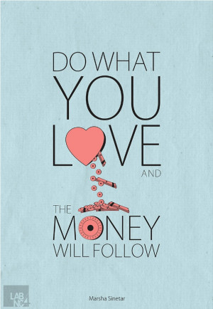 Do what you love and the money will follow.