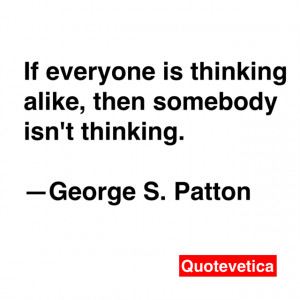 ... is thinking alike, then somebody isn't thinking. -- George S. Patton