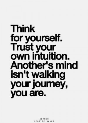 Think for yourself. Trust your own intuition. Another's mind isn't ...