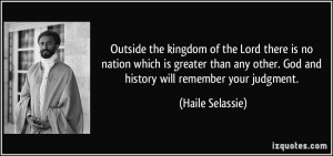 ... other. God and history will remember your judgment. - Haile Selassie