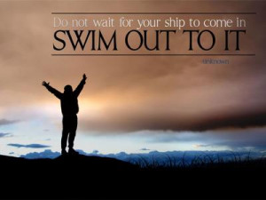 Do not wait for your ship to come in. Swim out to it.