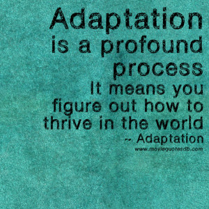 Adaptation is a profound process. It means you figure out how to ...