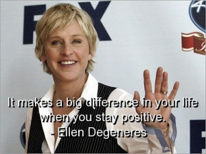 Ellen degeneres, quotes, sayings, stay positive, life, inspiring