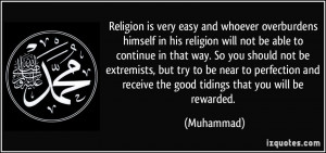 Religion is very easy and whoever overburdens himself in his religion ...