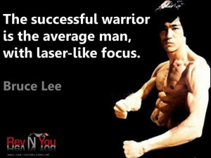 """... warrior is the average man, with laser-like focus."""" Bruce Lee"""