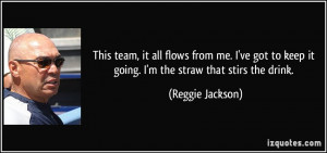 ... to keep it going. I'm the straw that stirs the drink. - Reggie Jackson