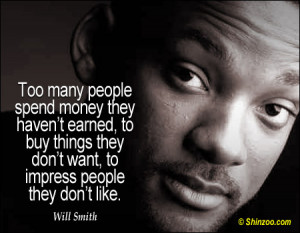 Too many people spend money they haven't earned, to buy things they ...